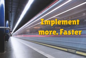 Implement more. Faster