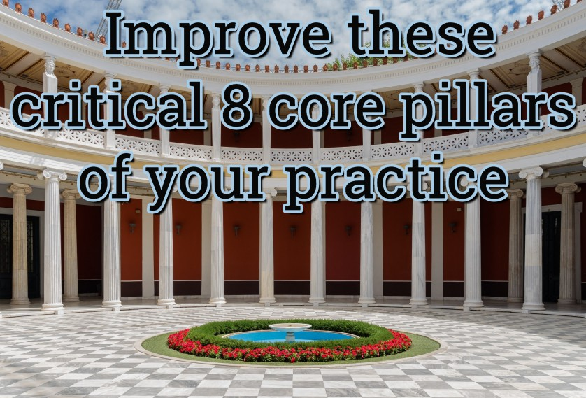 Improve these critical 8 core pillars of your practice