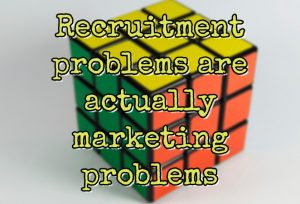Recruitment problems are actually marketing problems