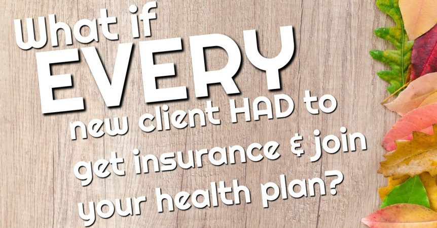 What if EVERY new client had to get insurance and join your health plan?